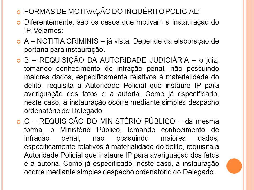 FORMAS DE MOTIVAÇÃO DO INQUÉRITO POLICIAL: Diferentemente, são os casos que motivam a instauração do IP. Vejamos: A – NOTITIA CRIMINIS – já vista. Dep