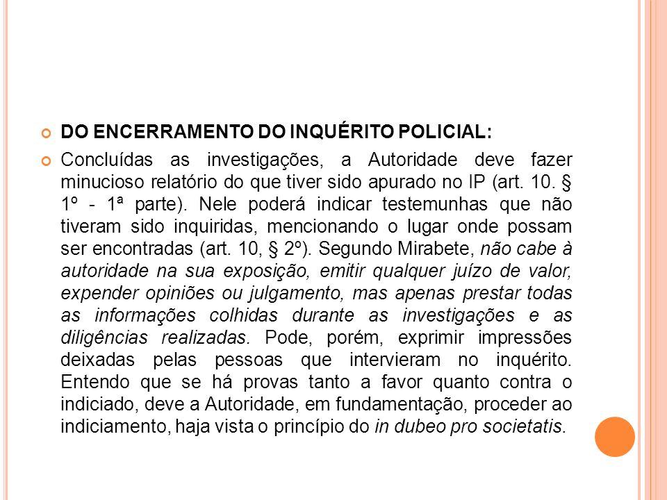 DO ENCERRAMENTO DO INQUÉRITO POLICIAL: Concluídas as investigações, a Autoridade deve fazer minucioso relatório do que tiver sido apurado no IP (art.