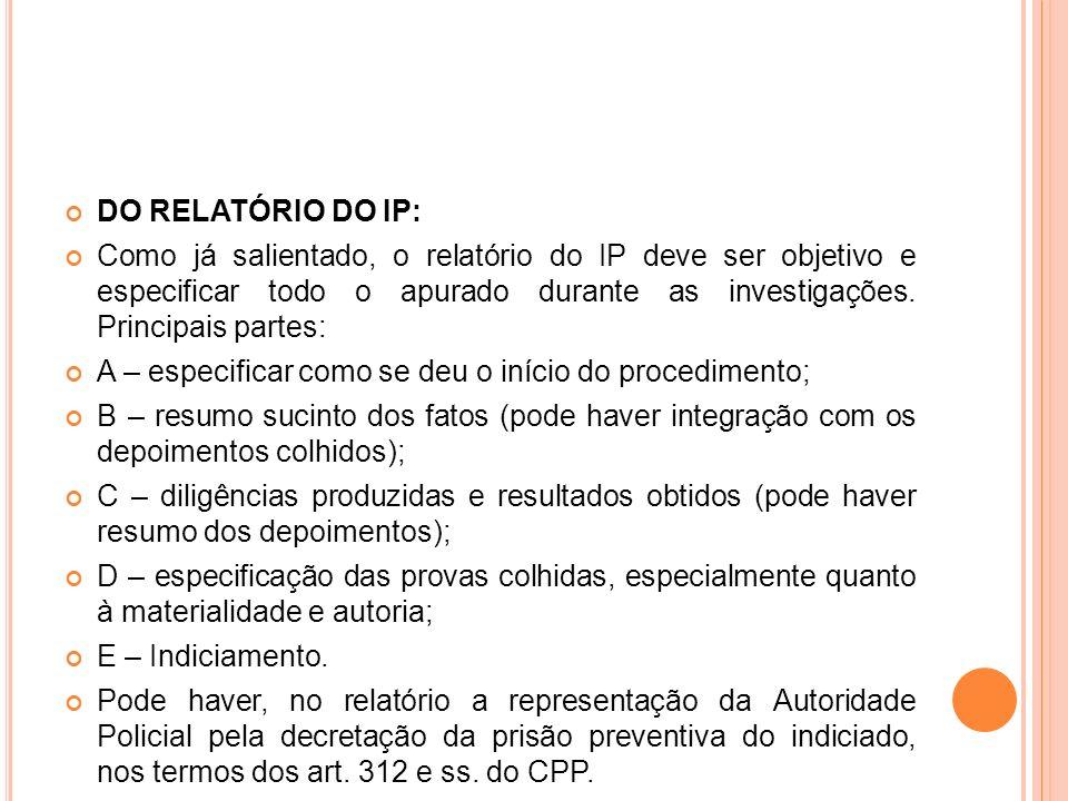DO RELATÓRIO DO IP: Como já salientado, o relatório do IP deve ser objetivo e especificar todo o apurado durante as investigações. Principais partes:
