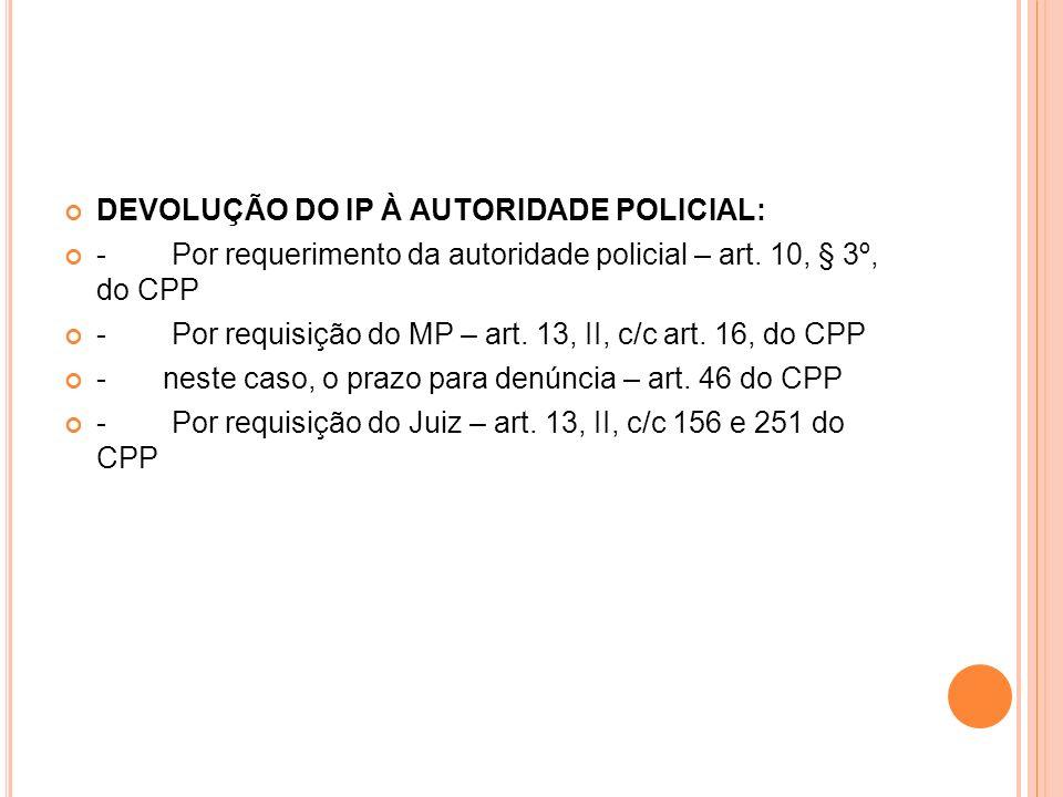 DEVOLUÇÃO DO IP À AUTORIDADE POLICIAL: - Por requerimento da autoridade policial – art. 10, § 3º, do CPP - Por requisição do MP – art. 13, II, c/c art