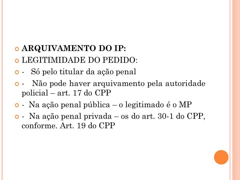 ARQUIVAMENTO DO IP: LEGITIMIDADE DO PEDIDO: - Só pelo titular da ação penal - Não pode haver arquivamento pela autoridade policial – art. 17 do CPP -