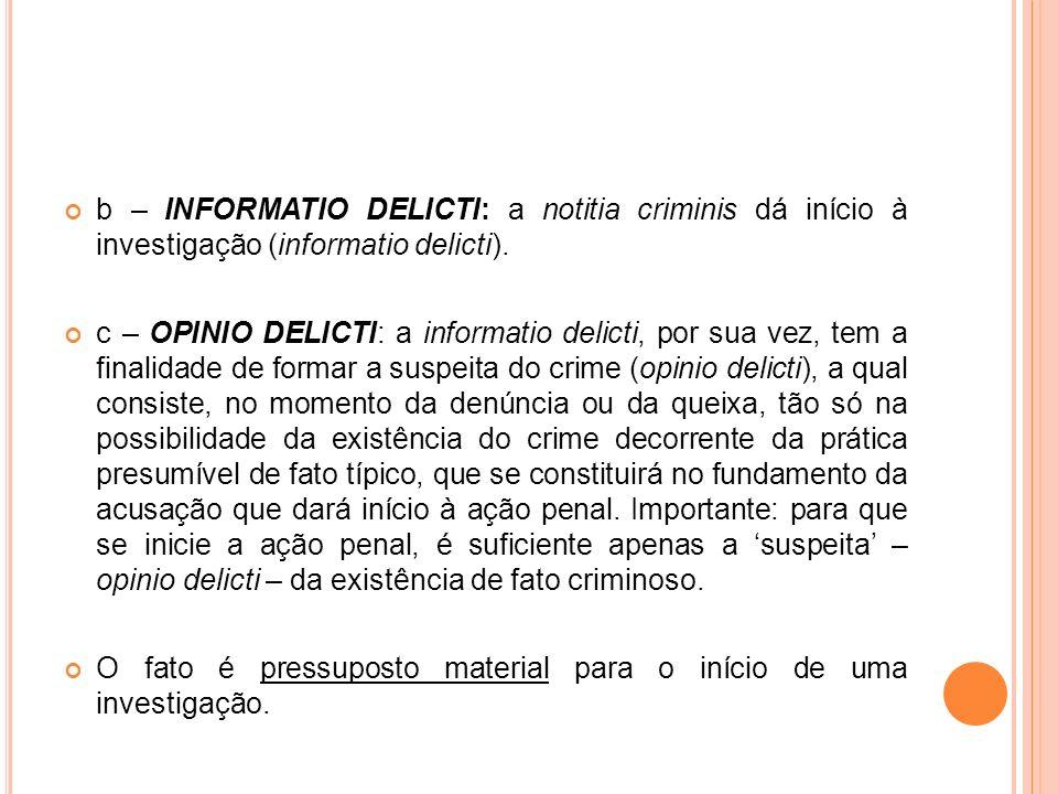 b – INFORMATIO DELICTI: a notitia criminis dá início à investigação (informatio delicti). c – OPINIO DELICTI: a informatio delicti, por sua vez, tem a