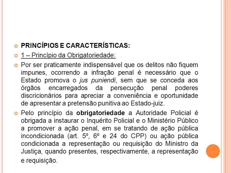 PRINCÍPIOS E CARACTERÍSTICAS: 1 – Princípio da Obrigatoriedade: Por ser praticamente indispensável que os delitos não fiquem impunes, ocorrendo a infr