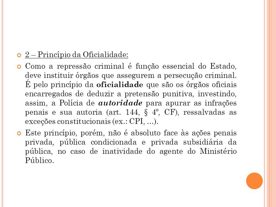 2 – Princípio da Oficialidade: Como a repressão criminal é função essencial do Estado, deve instituir órgãos que assegurem a persecução criminal. É pe
