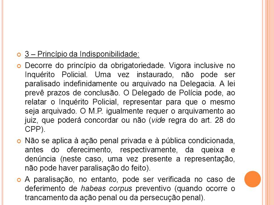 3 – Princípio da Indisponibilidade: Decorre do princípio da obrigatoriedade. Vigora inclusive no Inquérito Policial. Uma vez instaurado, não pode ser