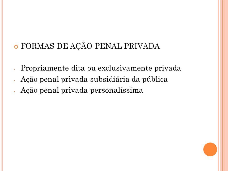FORMAS DE AÇÃO PENAL PRIVADA - Propriamente dita ou exclusivamente privada - Ação penal privada subsidiária da pública - Ação penal privada personalís