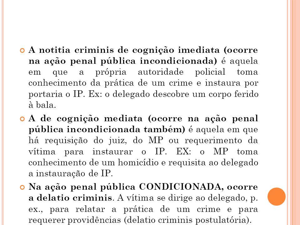 A notitia criminis de cognição imediata (ocorre na ação penal pública incondicionada) é aquela em que a própria autoridade policial toma conhecimento