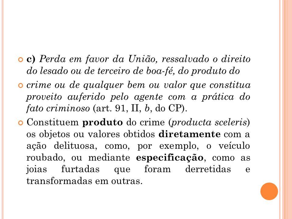 c) Perda em favor da União, ressalvado o direito do lesado ou de terceiro de boa-fé, do produto do crime ou de qualquer bem ou valor que constitua pro