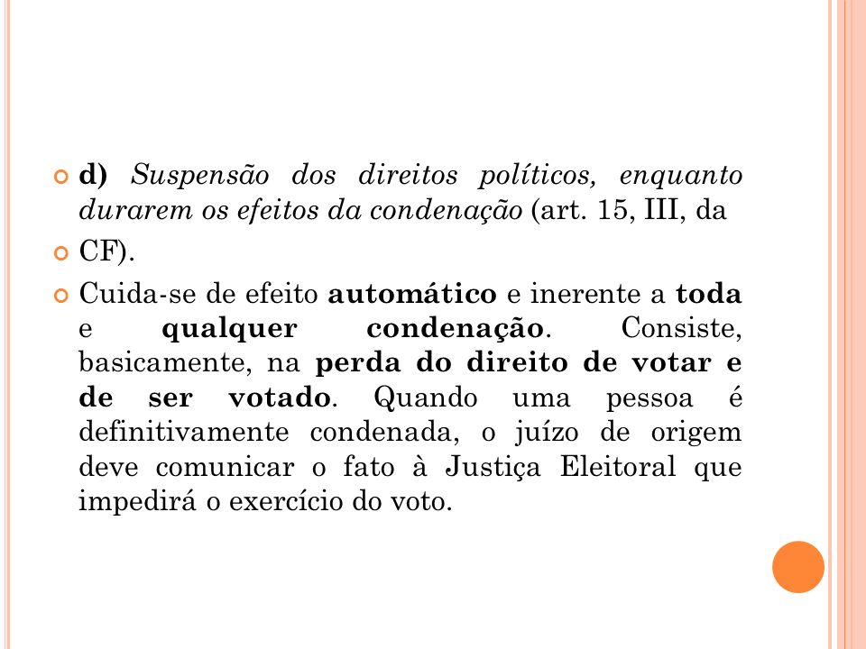 d) Suspensão dos direitos políticos, enquanto durarem os efeitos da condenação (art. 15, III, da CF). Cuida-se de efeito automático e inerente a toda
