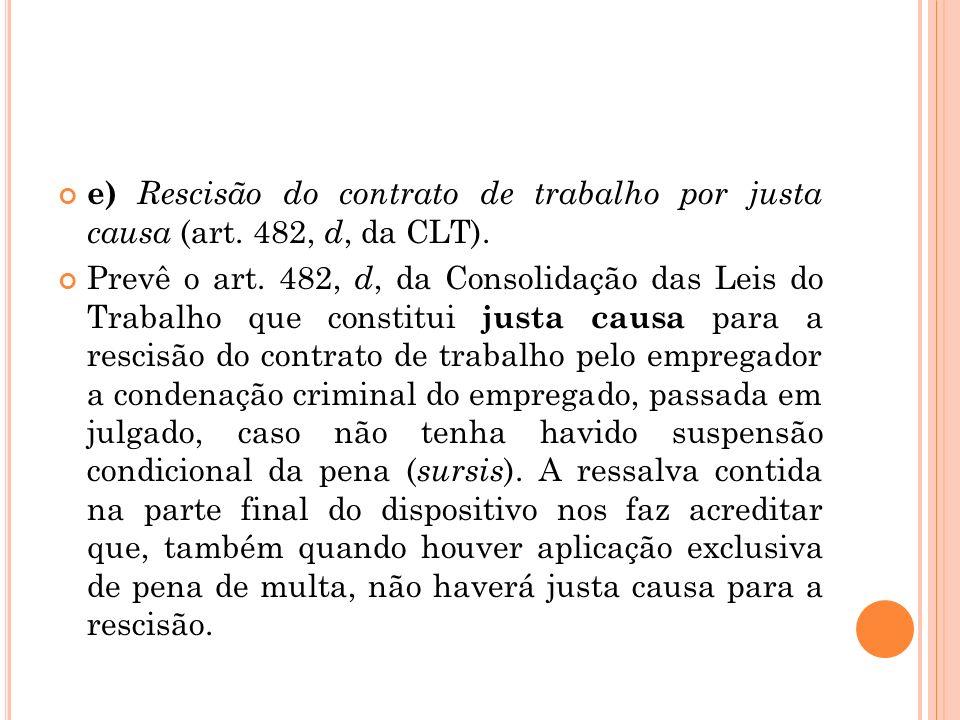 e) Rescisão do contrato de trabalho por justa causa (art. 482, d, da CLT). Prevê o art. 482, d, da Consolidação das Leis do Trabalho que constitui jus