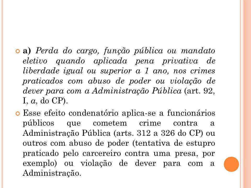 a) Perda do cargo, função pública ou mandato eletivo quando aplicada pena privativa de liberdade igual ou superior a 1 ano, nos crimes praticados com