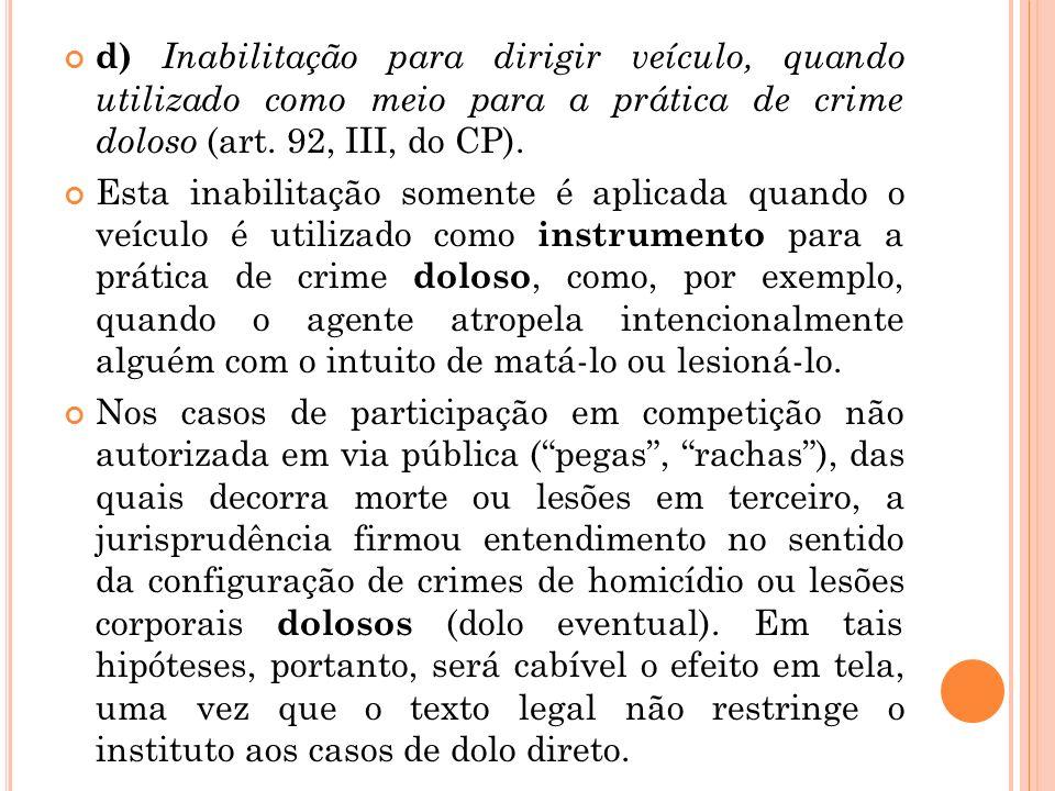 d) Inabilitação para dirigir veículo, quando utilizado como meio para a prática de crime doloso (art. 92, III, do CP). Esta inabilitação somente é apl
