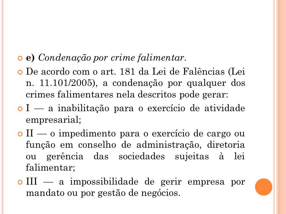 e) Condenação por crime falimentar. De acordo com o art. 181 da Lei de Falências (Lei n. 11.101/2005), a condenação por qualquer dos crimes falimentar