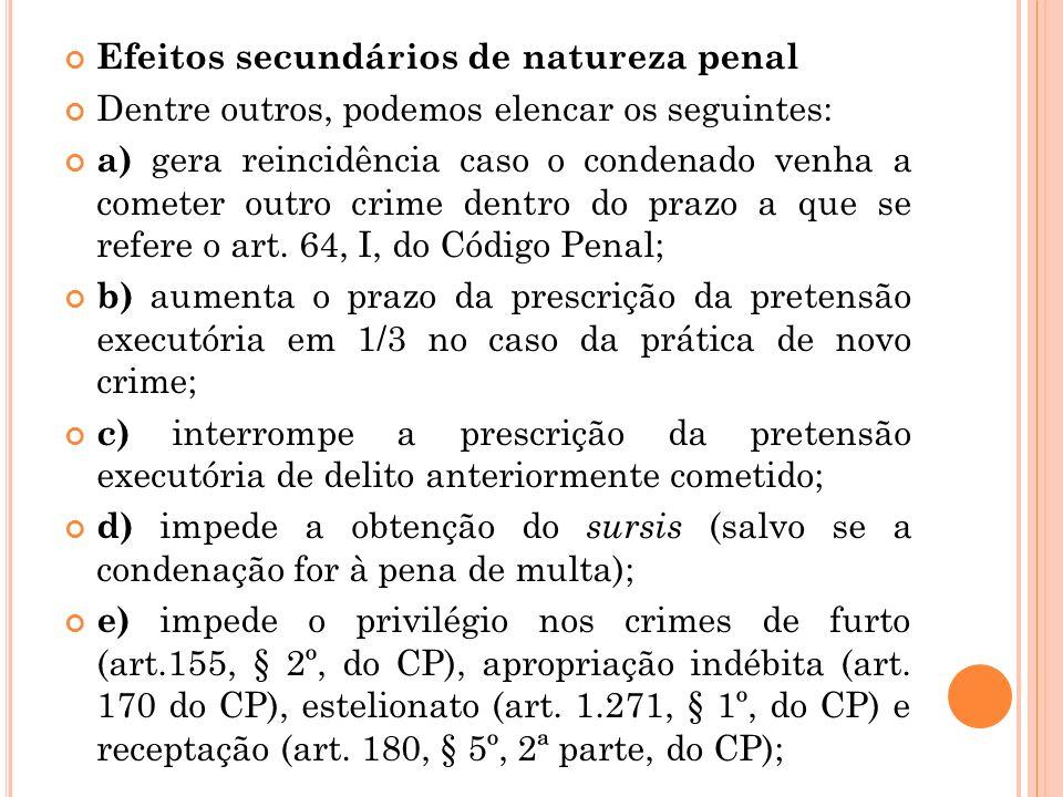 Efeitos secundários de natureza penal Dentre outros, podemos elencar os seguintes: a) gera reincidência caso o condenado venha a cometer outro crime d