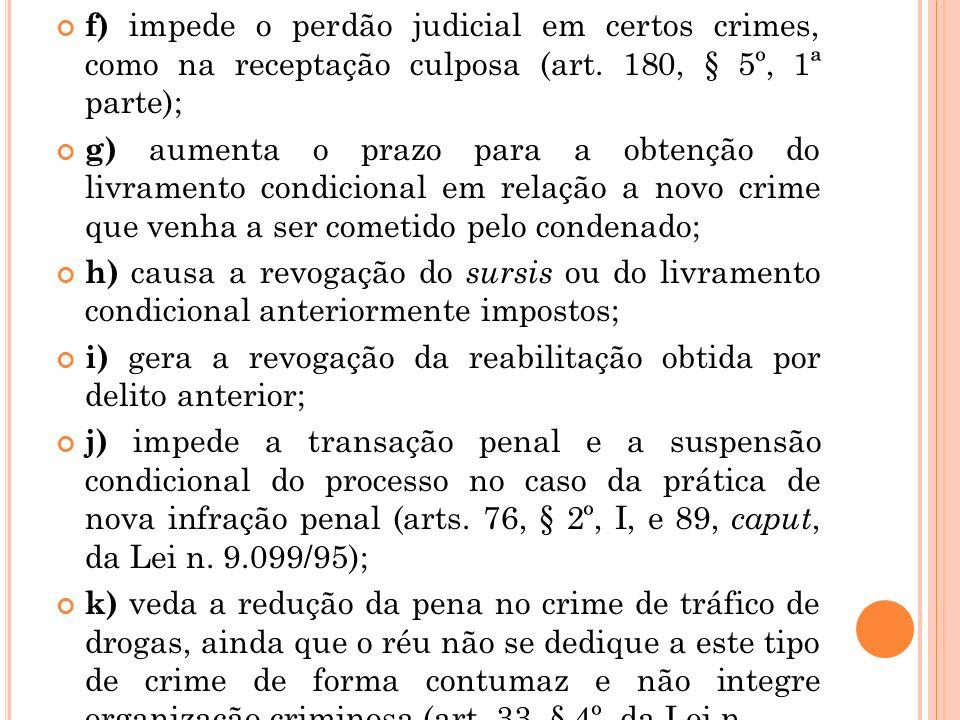 f) impede o perdão judicial em certos crimes, como na receptação culposa (art. 180, § 5º, 1ª parte); g) aumenta o prazo para a obtenção do livramento