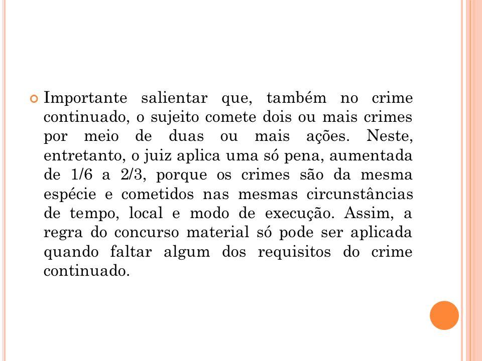 Importante salientar que, também no crime continuado, o sujeito comete dois ou mais crimes por meio de duas ou mais ações. Neste, entretanto, o juiz a