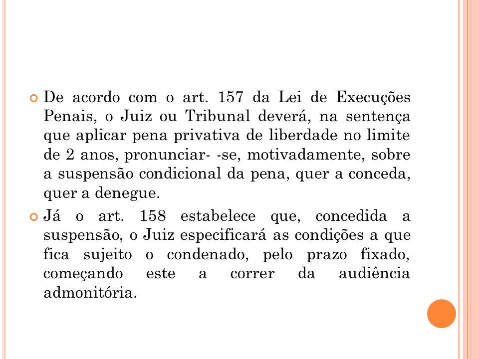 De acordo com o art. 157 da Lei de Execuções Penais, o Juiz ou Tribunal deverá, na sentença que aplicar pena privativa de liberdade no limite de 2 ano