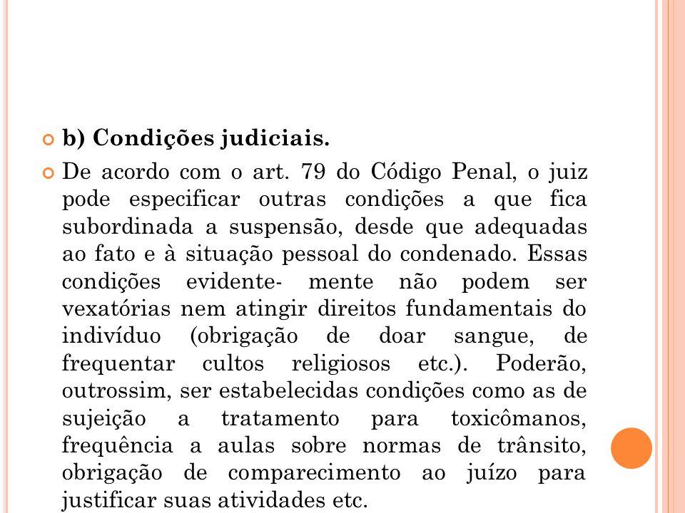 b) Condições judiciais. De acordo com o art. 79 do Código Penal, o juiz pode especificar outras condições a que fica subordinada a suspensão, desde qu
