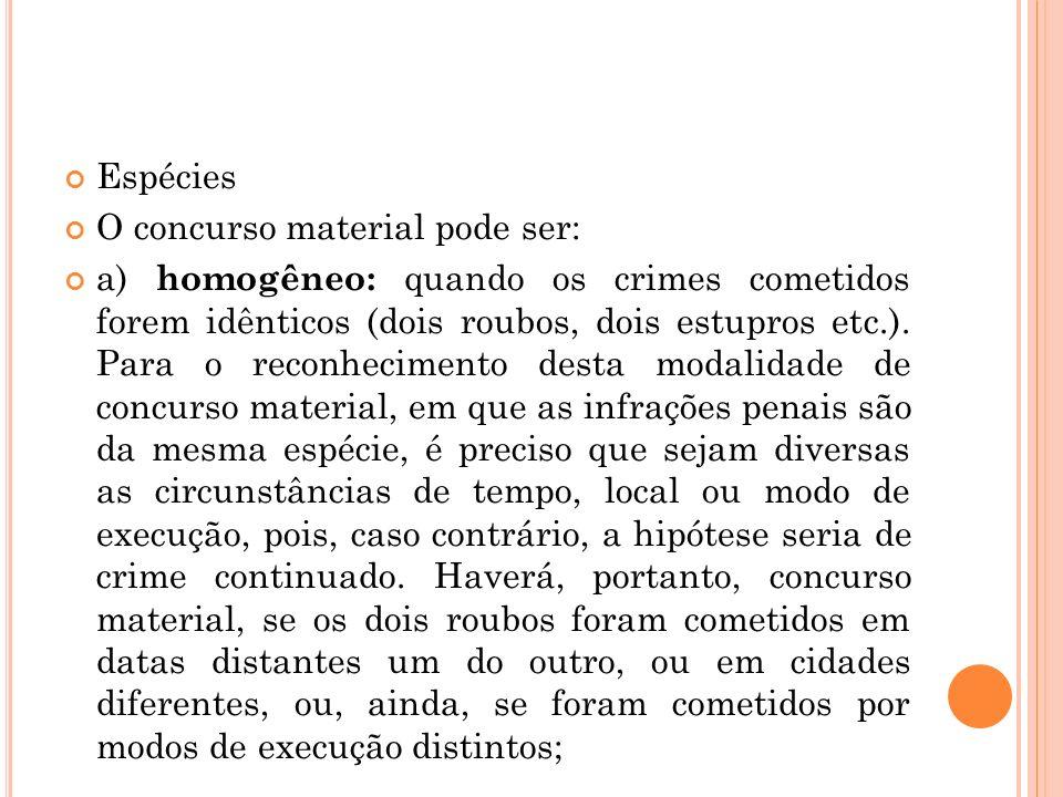 Espécies O concurso material pode ser: a) homogêneo: quando os crimes cometidos forem idênticos (dois roubos, dois estupros etc.). Para o reconhecimen