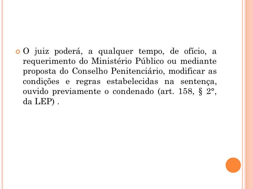 O juiz poderá, a qualquer tempo, de ofício, a requerimento do Ministério Público ou mediante proposta do Conselho Penitenciário, modificar as condiçõe