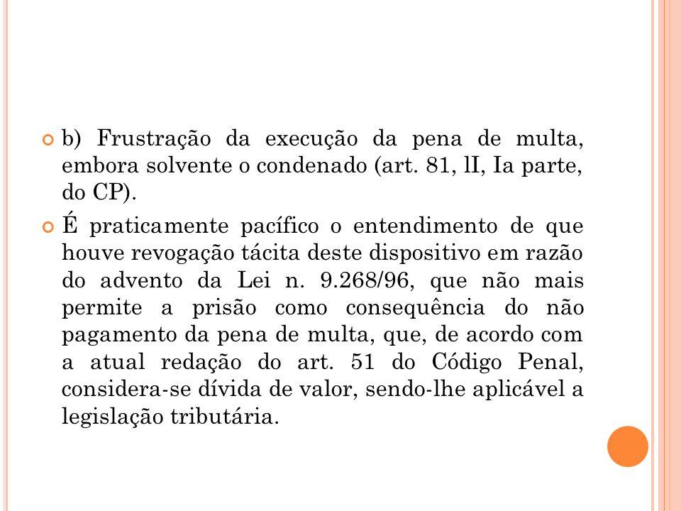 b) Frustração da execução da pena de multa, embora solvente o condenado (art. 81, lI, Ia parte, do CP). É praticamente pacífico o entendimento de que