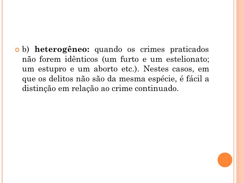b) heterogêneo: quando os crimes praticados não forem idênticos (um furto e um estelionato; um estupro e um aborto etc.). Nestes casos, em que os deli