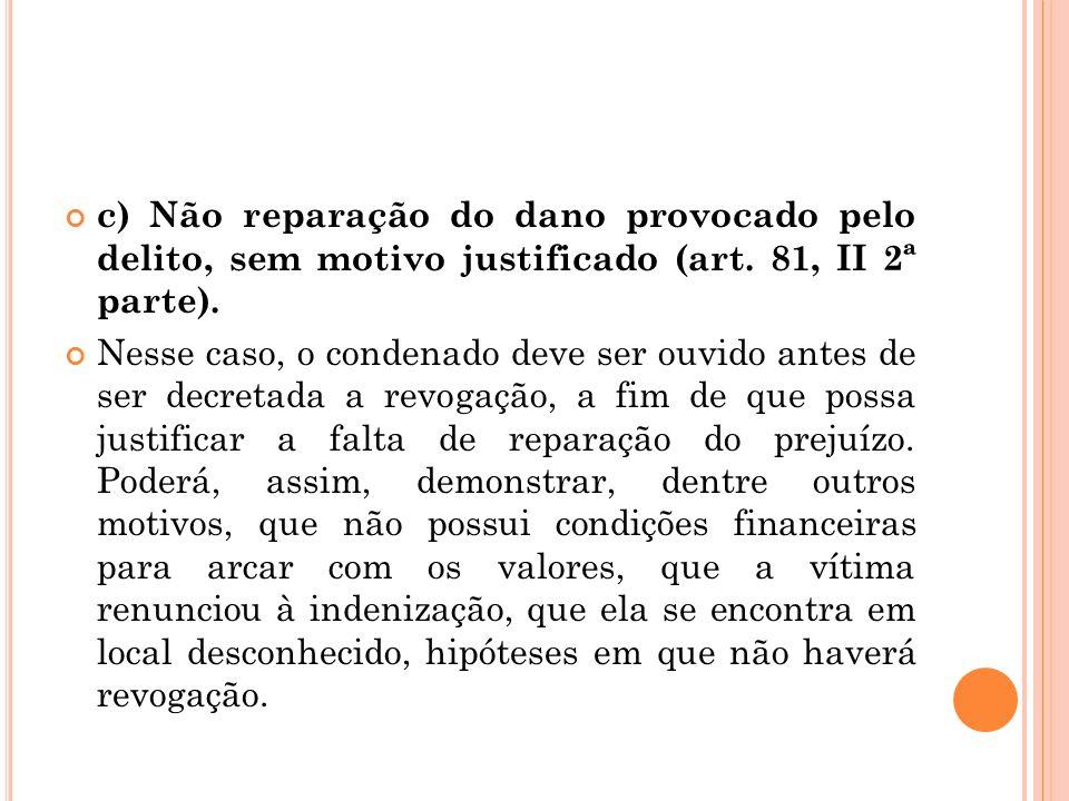 c) Não reparação do dano provocado pelo delito, sem motivo justificado (art. 81, II 2ª parte). Nesse caso, o condenado deve ser ouvido antes de ser de