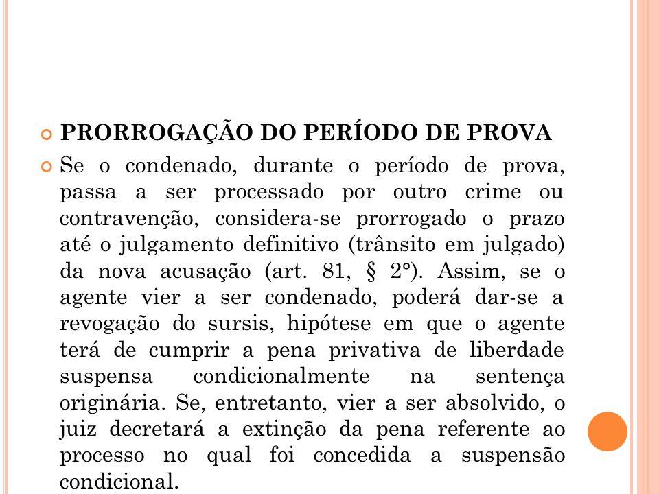 PRORROGAÇÃO DO PERÍODO DE PROVA Se o condenado, durante o período de prova, passa a ser processado por outro crime ou contravenção, considera-se prorr