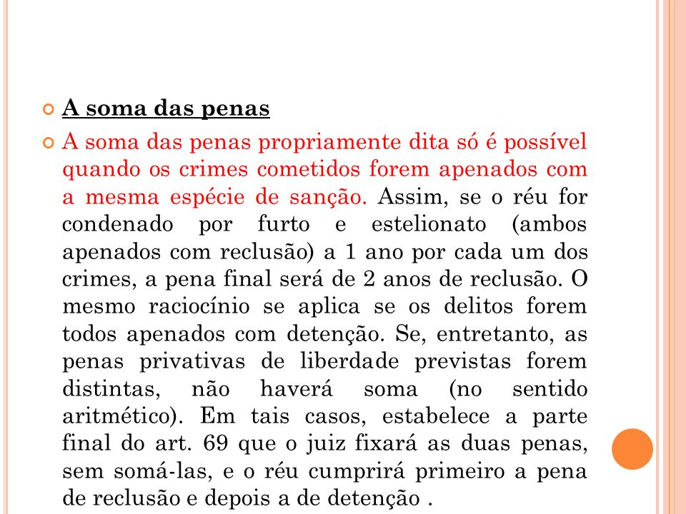 A soma das penas A soma das penas propriamente dita só é possível quando os crimes cometidos forem apenados com a mesma espécie de sanção. Assim, se o