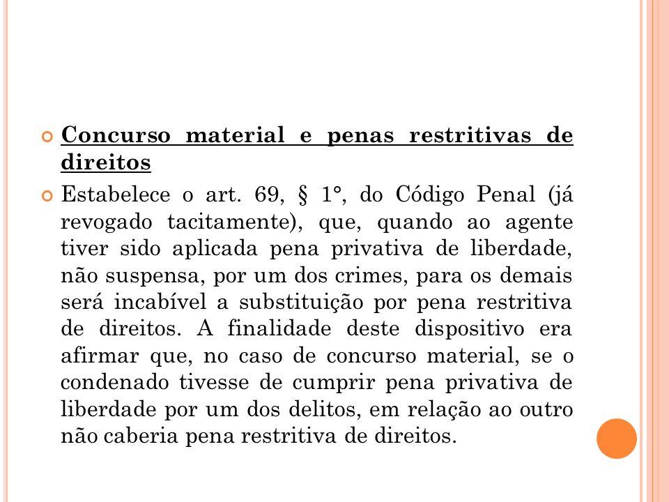 Concurso material e penas restritivas de direitos Estabelece o art. 69, § 1°, do Código Penal (já revogado tacitamente), que, quando ao agente tiver s