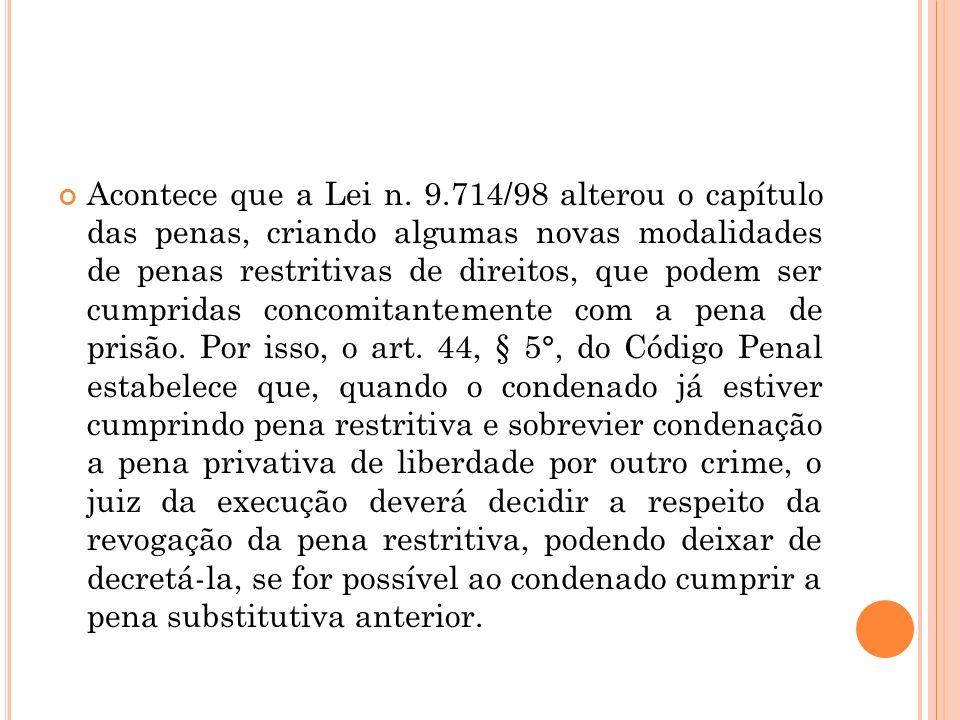 Acontece que a Lei n. 9.714/98 alterou o capítulo das penas, criando algumas novas modalidades de penas restritivas de direitos, que podem ser cumprid