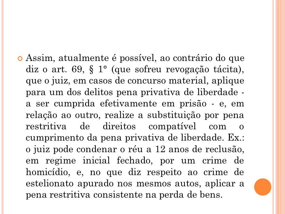 Assim, atualmente é possível, ao contrário do que diz o art. 69, § 1° (que sofreu revogação tácita), que o juiz, em casos de concurso material, apliqu