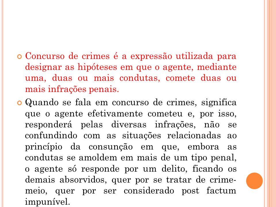 Concurso de crimes é a expressão utilizada para designar as hipóteses em que o agente, mediante uma, duas ou mais condutas, comete duas ou mais infraç