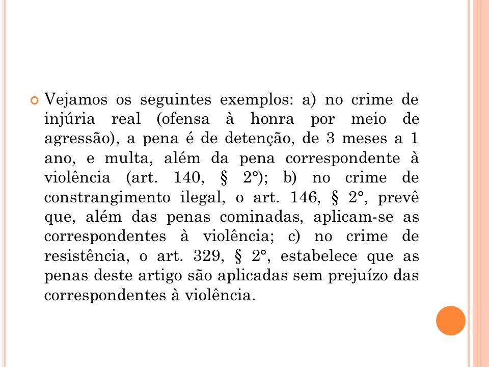 Vejamos os seguintes exemplos: a) no crime de injúria real (ofensa à honra por meio de agressão), a pena é de detenção, de 3 meses a 1 ano, e multa, a