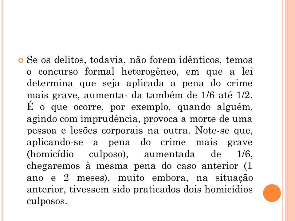 Se os delitos, todavia, não forem idênticos, temos o concurso formal heterogêneo, em que a lei determina que seja aplicada a pena do crime mais grave,