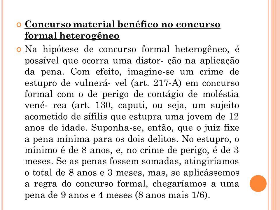 Concurso material benéfico no concurso formal heterogêneo Na hipótese de concurso formal heterogêneo, é possível que ocorra uma distor- ção na aplicaç