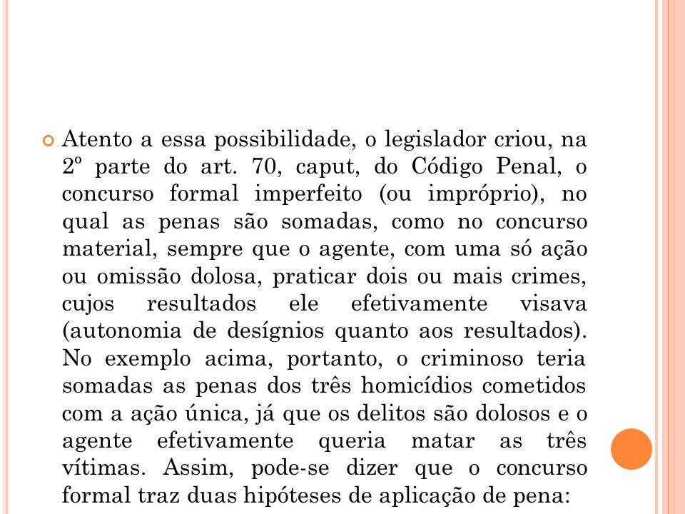 Atento a essa possibilidade, o legislador criou, na 2º parte do art. 70, caput, do Código Penal, o concurso formal imperfeito (ou impróprio), no qual