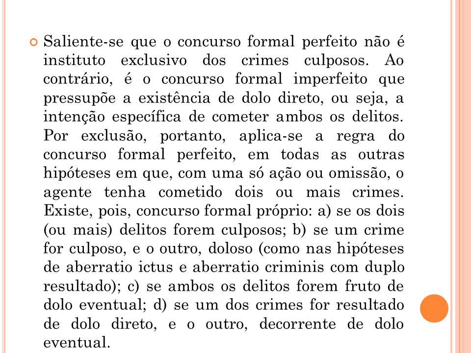 Saliente-se que o concurso formal perfeito não é instituto exclusivo dos crimes culposos. Ao contrário, é o concurso formal imperfeito que pressupõe a