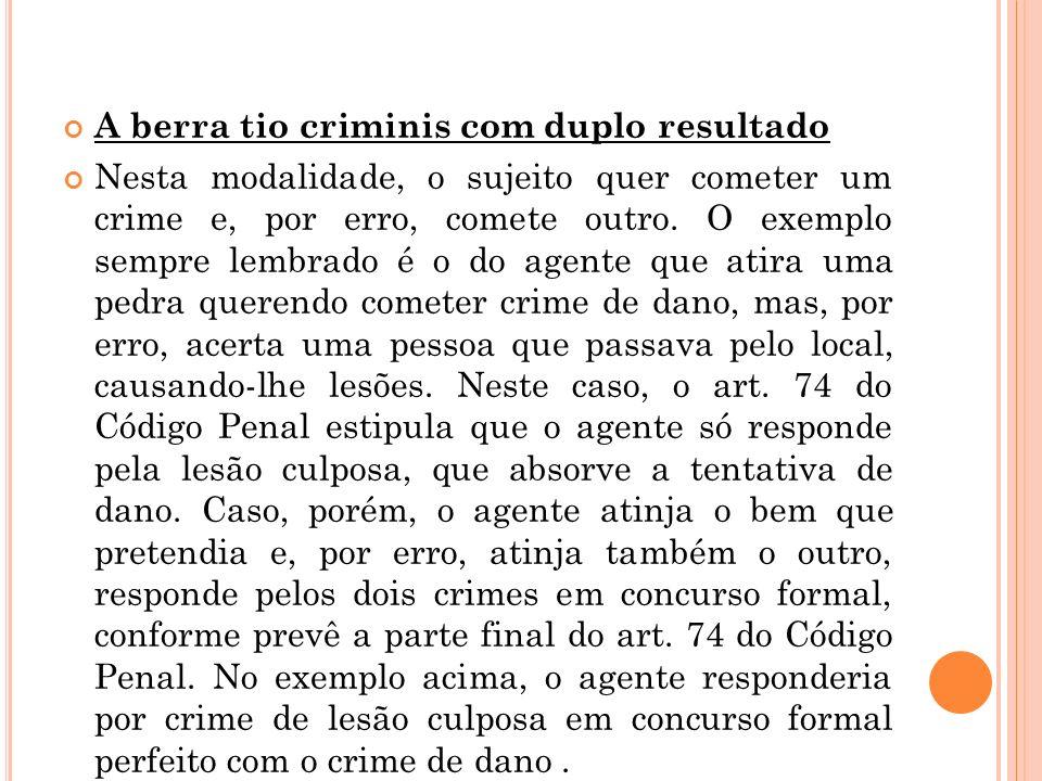 A berra tio criminis com duplo resultado Nesta modalidade, o sujeito quer cometer um crime e, por erro, comete outro. O exemplo sempre lembrado é o do