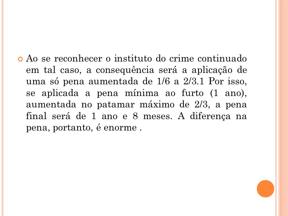 Ao se reconhecer o instituto do crime continuado em tal caso, a consequência será a aplicação de uma só pena aumentada de 1/6 a 2/3.1 Por isso, se apl