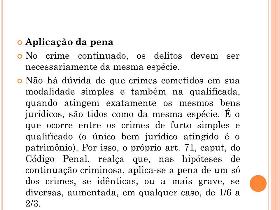 Aplicação da pena No crime continuado, os delitos devem ser necessariamente da mesma espécie. Não há dúvida de que crimes cometidos em sua modalidade