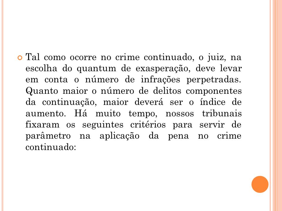 Tal como ocorre no crime continuado, o juiz, na escolha do quantum de exasperação, deve levar em conta o número de infrações perpetradas. Quanto maior