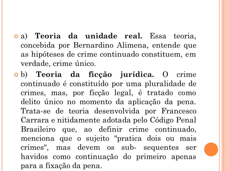 a) Teoria da unidade real. Essa teoria, concebida por Bernardino Alimena, entende que as hipóteses de crime continuado constituem, em verdade, crime ú
