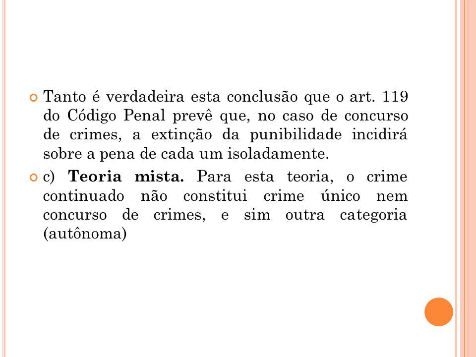 Tanto é verdadeira esta conclusão que o art. 119 do Código Penal prevê que, no caso de concurso de crimes, a extinção da punibilidade incidirá sobre a
