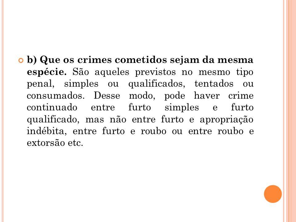 b) Que os crimes cometidos sejam da mesma espécie. São aqueles previstos no mesmo tipo penal, simples ou qualificados, tentados ou consumados. Desse m