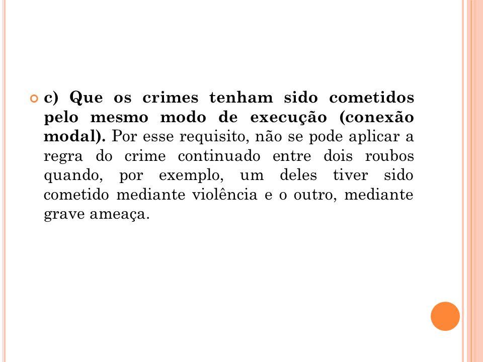 c) Que os crimes tenham sido cometidos pelo mesmo modo de execução (conexão modal). Por esse requisito, não se pode aplicar a regra do crime continuad