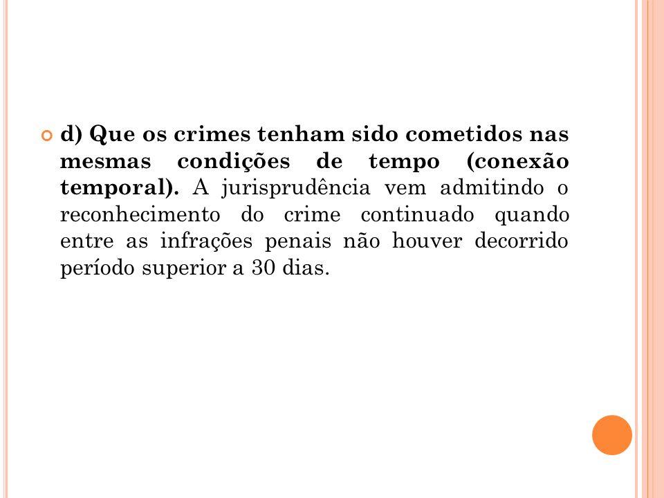 d) Que os crimes tenham sido cometidos nas mesmas condições de tempo (conexão temporal). A jurisprudência vem admitindo o reconhecimento do crime cont