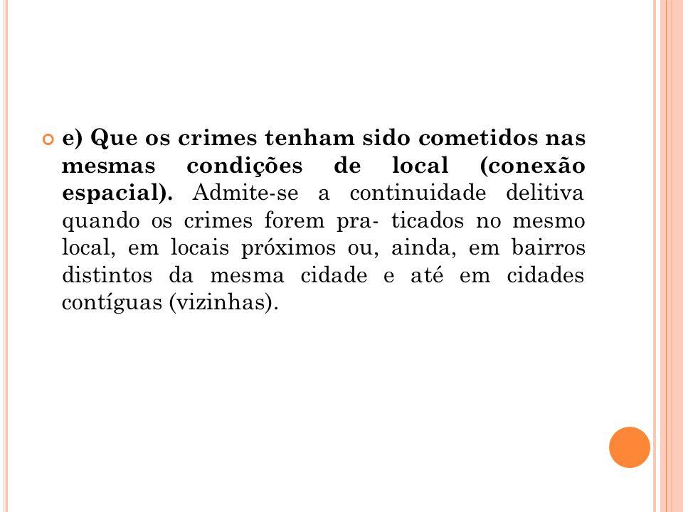 e) Que os crimes tenham sido cometidos nas mesmas condições de local (conexão espacial). Admite-se a continuidade delitiva quando os crimes forem pra-