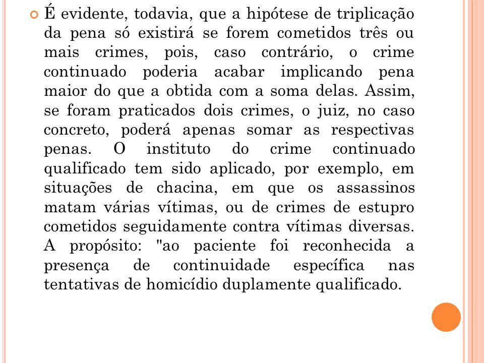 É evidente, todavia, que a hipótese de triplicação da pena só existirá se forem cometidos três ou mais crimes, pois, caso contrário, o crime continuad