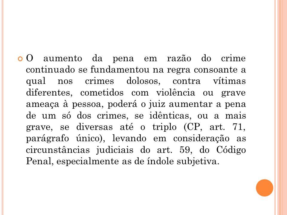 O aumento da pena em razão do crime continuado se fundamentou na regra consoante a qual nos crimes dolosos, contra vítimas diferentes, cometidos com v